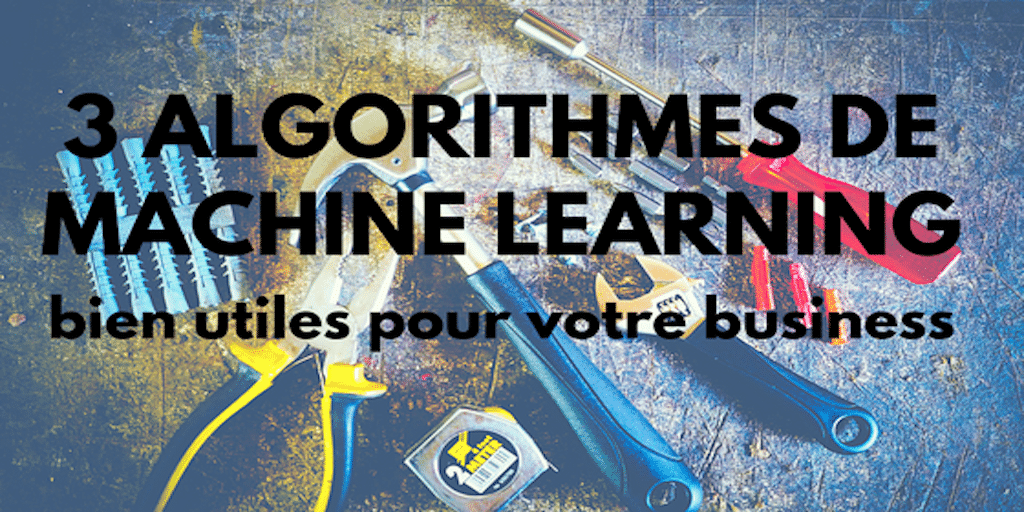 3 algorithmes de Machine Learning bien utiles pour votre business