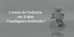 L'avenir de l'industrie est-il dans l'Intelligence Artificielle?