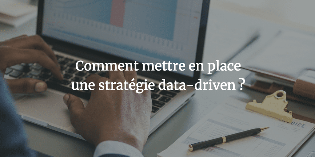 Comment mettre en place une stratégie data-driven?