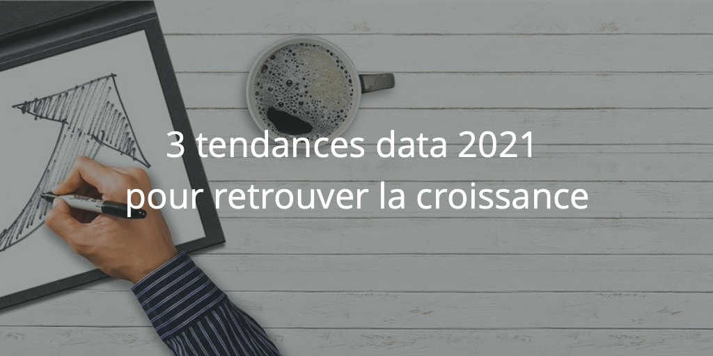 3 tendances data 2021 pour retrouver la croissance